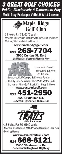 East Park (519-451-2950) - Display Ad - 519 268-7704 3950 Dundas St. East 1½ Miles East of Veterans Memorial Pkwy London s Finest Executive 18 Hole www.mapleridgegolf.com 3 GREAT GOLF CHOICES Public, Membership & Tournament Play Multi-Play Packages Valid At All 3 Courses 18 Holes, Par 71, 6076 yards Modern Clubhouse With Private Banquet Facilities Mature, Well Maintained Layout Lessons, Golf Camps &Driving Range Family Entertainment Park With Water Park, Go Karts, Mini-Golf, Rock Climbing & More www.eastparkgolf.com 519 451-2950 1275 Hamilton Rd. Between Highbury & Clarke Rd. WESTMINSTER GOLF CLUB 18 Holes, Par 70, 6160 yards Modern Clubhouse With Private Banquet Facilities Driving Range www.westminstertrails.com 519 668-6121 2465 Westminster Dr. Between Wellington & Highbury Golf Course
