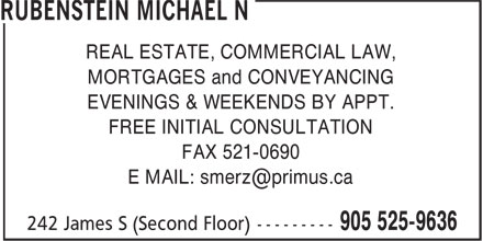 Rubenstein Michael N (905-525-9636) - Display Ad - REAL ESTATE, COMMERCIAL LAW, MORTGAGES and CONVEYANCING EVENINGS & WEEKENDS BY APPT. FREE INITIAL CONSULTATION FAX 521-0690 REAL ESTATE, COMMERCIAL LAW, MORTGAGES and CONVEYANCING EVENINGS & WEEKENDS BY APPT. FREE INITIAL CONSULTATION FAX 521-0690