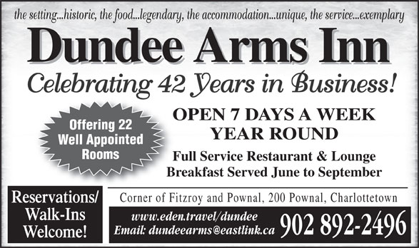 Dundee Arms Inn (902-892-2496) - Annonce illustrée======= - the setting...historic, the food...legendary, the accommodation...unique, the service...exemplary Celebrating 42 Years in Business! OPEN 7 DAYS A WEEKO Offering 22 YEAR ROUND Well Appointed Rooms Full Service Restaurant & LoungeFu Breakfast Served June to SeptemberBr 902 892-2496 Welcome! Corner of Fitzroy and Pownal, 200 Pownal, Charlottetown Reservations/ Walk-Ins www.eden.travel/dundee