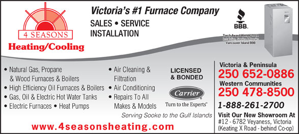4 Seasons Heating & Cooling (250-652-0886) - Annonce illustrée======= - Victoria s #1 Furnace Company SALES   SERVICE INSTALLATION Torch Award Winner 2011Torch Award Winner 2011 Installation, Service & RepairsInstallation, Service & Repairs Vancouver Island BBBVancouver Island BBB Heating/Cooling Victoria & Peninsula Natural Gas, Propane Air Cleaning & LICENSED 250 652-0886 & BONDED & Wood Furnaces & Boilers Filtration Western Communities High Efficiency Oil Furnaces & Boilers  Air Conditioning 250 478-8500 Gas, Oil & Electric Hot Water Tanks 1-888-261-2700 Electric Furnaces   Heat Pumps Makes & Models Visit Our New Showroom At Serving Sooke to the Gulf Islands #12 - 6782 Veyaness, Victoria www.4seasonsheating.com (Keating X Road - behind Co-op) Repairs To All