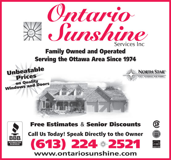 Ontario Sunshine Services Inc (613-224-2521) - Display Ad - Ontario Family Owned and Operated Serving the Ottawa Area Since 1974 ORTH TAR Free Estimates & Senior Discounts Call Us Today! Speak Directly to the Owner ENERGY STAR (613) 224  2521 www.ontariosunshine.com Ontario Family Owned and Operated Serving the Ottawa Area Since 1974 ORTH TAR Free Estimates & Senior Discounts Call Us Today! Speak Directly to the Owner ENERGY STAR www.ontariosunshine.com (613) 224  2521