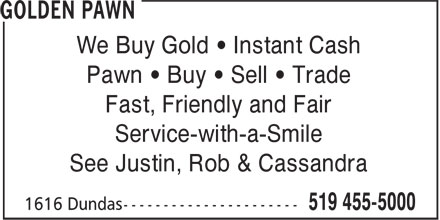 Golden Pawn (519-455-5000) - Display Ad - Fast, Friendly and Fair Service-with-a-Smile Pawn • Buy • Sell • Trade See Justin, Rob & Cassandra We Buy Gold • Instant Cash