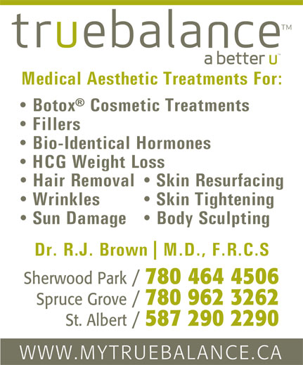 True Balance (780-464-4506) - Annonce illustrée======= - Medical Aesthetic Treatments For: Botox  Cosmetic Treatments Fillers Bio-Identical Hormones HCG Weight Loss Skin Resurfacing  Hair Removal Skin Tightening  Wrinkles Body Sculpting  Sun Damage Dr. R.J. Brown Sherwood Park / 780 464 4506 Spruce Grove / 780 962 3262 St. Albert / 587 290 2290 WWW.MYTRUEBALANCE.CA M.D., F.R.C.S
