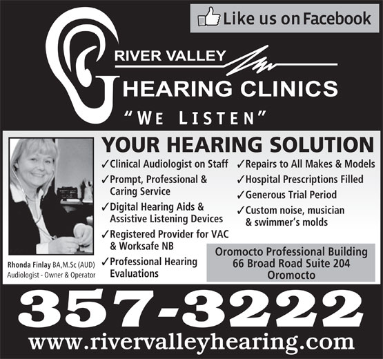 River Valley Hearing Clinics (506-357-3222) - Display Ad - Caring Service Generous Trial Period Digital Hearing Aids & Custom noise, musician Assistive Listening Devices & swimmer s molds Registered Provider for VAC & Worksafe NB Oromocto Professional Building Professional Hearing 66 Broad Road Suite 204 Rhonda Finlay BA,M.Sc (AUD) Evaluations Audiologist - Owner & Operator Oromocto 357-3222 www.rivervalleyhearing.com YOUR HEARING SOLUTION Clinical Audiologist on Staff Repairs to All Makes & Models Prompt, Professional & Hospital Prescriptions Filled