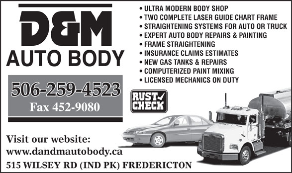 D & M Auto Body Repair (506-452-8121) - Annonce illustrée======= - ULTRA MODERN BODY SHOP TWO COMPLETE LASER GUIDE CHART FRAME STRAIGHTENING SYSTEMS FOR AUTO OR TRUCK EXPERT AUTO BODY REPAIRS & PAINTING FRAME STRAIGHTENING INSURANCE CLAIMS ESTIMATES NEW GAS TANKS & REPAIRS COMPUTERIZED PAINT MIXING LICENSED MECHANICS ON DUTY 506-259-4523 Visit our website: www.dandmautobody.ca 515 WILSEY RD (IND PK) FREDERICTON