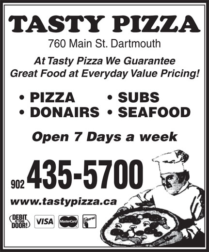 Tasty Pizza (902-435-5700) - Annonce illustrée======= - 760 Main St. Dartmouth At Tasty Pizza We Guarantee Great Food at Everyday Value Pricing! PIZZA SUBS DONAIRS  SEAFOOD Open 7 Days a week 902 435-5700 www.tastypizza.caza.ca 760 Main St. Dartmouth At Tasty Pizza We Guarantee Great Food at Everyday Value Pricing! PIZZA SUBS DONAIRS  SEAFOOD Open 7 Days a week 902 435-5700 www.tastypizza.caza.ca