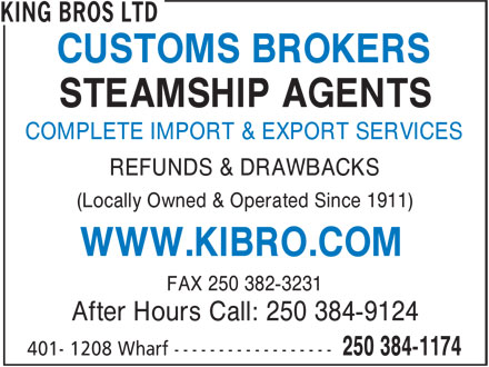 King Bros Ltd (250-384-1174) - Display Ad - CUSTOMS BROKERS COMPLETE IMPORT & EXPORT SERVICES REFUNDS & DRAWBACKS (Locally Owned & Operated Since 1911) WWW.KIBRO.COM FAX 250 382-3231 After Hours Call: 250 384-9124 STEAMSHIP AGENTS
