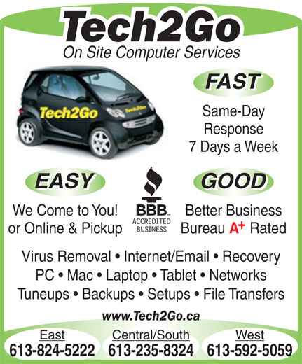 Tech2Go (613-592-5059) - Annonce illustrée======= - Response 7 Days a Week EASY GOOD EASY GOOD We Come to You! Better Business or Online & Pickup Bureau Rated Virus Removal   Internet/Email   Recovery PC   Mac   Laptop   Tablet   Networks Tuneups   Backups   Setups   File Transfers www.Tech2Go.ca East Central/South West 613-824-5222613-235-8324613-592-5059 Tech2Go On Site Computer Services FAST Same-Day Tech2Go On Site Computer Services FAST Same-Day Response 7 Days a Week EASY GOOD EASY GOOD We Come to You! Better Business or Online & Pickup Bureau Rated Virus Removal   Internet/Email   Recovery PC   Mac   Laptop   Tablet   Networks Tuneups   Backups   Setups   File Transfers www.Tech2Go.ca East Central/South West 613-824-5222613-235-8324613-592-5059