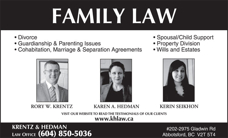 Krentz & Hedman Law Office (604-850-5036) - Annonce illustrée======= - FAMILY LAW Divorce Spousal/Child Support Guardianship & Parenting Issues Property Division Cohabitation, Marriage & Separation Agreements Wills and Estates RORY W. KRENTZ KERIN SEIKHON KAREN A. HEDMAN VISIT OUR WEBSITE TO READ THE TESTIMONIALS OF OUR CLIENTS www.khlaw.ca KRENTZ & HEDMAN #202-2975 Gladwin Rd LAW OFFICE  (604) 850-5036 Abbotsford, BC  V2T 5T4