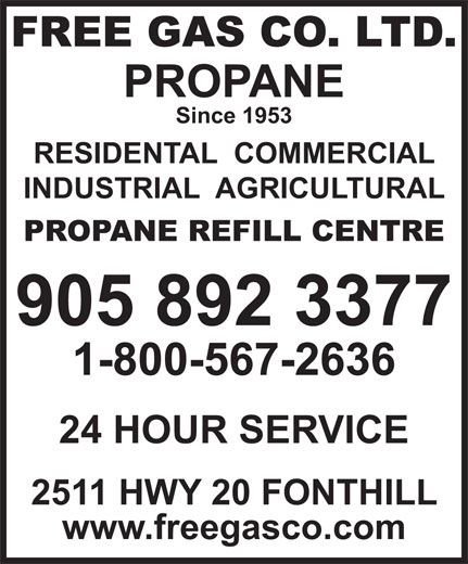 Free Gas Co Ltd (905-892-3377) - Display Ad - www.freegasco.com FREE GAS CO. LTD. PROPANE Since 1953 RESIDENTAL  COMMERCIAL INDUSTRIAL  AGRICULTURAL PROPANE REFILL CENTRE 905 892 3377 1-800-567-2636 24 HOUR SERVICE 2511 HWY 20 FONTHILL