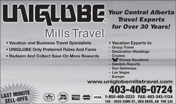 UNIGLOBE One Travel (403-342-2022) - Display Ad - Your Central Alberta Travel Experts for Over 30 Years! Vacation and Business Travel Specialists Vacation Experts In: - Group Travel UNIGLOBE Only Preferred Rates And Fares - Destination Weddings - Cruises Redeem And Collect Save On More Rewards -         Disney Vacations - Sandals Resorts - Sun Getaways - Las Vegas - Europe www.uniglobemillstravel.com 403-406-0724 1-855-405-2233   FAX: 403-343-1124 LAST MINUTE 120 - 3020 22ND ST., RED DEER, AB  T4R 3J5 SELL-OFFS