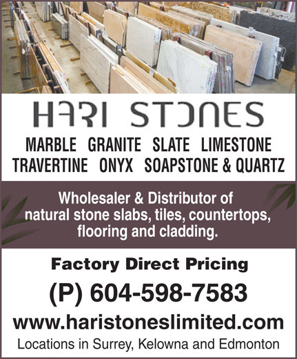 Hari Stones Ltd (604-599-4274) - Annonce illustrée======= - MARBLE   GRANITE   SLATE   LIMESTONE TRAVERTINE   ONYX   SOAPSTONE & QUARTZ Wholesaler & Distributor of natural stone slabs, tiles, countertops,natural stone slabs, tiles, countertops, flooring and cladding. Factory Direct Pricing (P) 604-598-7583 www.haristoneslimited.com Locations in Surrey, Kelowna and Edmonton MARBLE   GRANITE   SLATE   LIMESTONE TRAVERTINE   ONYX   SOAPSTONE & QUARTZ Wholesaler & Distributor of natural stone slabs, tiles, countertops,natural stone slabs, tiles, countertops, flooring and cladding. Factory Direct Pricing (P) 604-598-7583 www.haristoneslimited.com Locations in Surrey, Kelowna and Edmonton