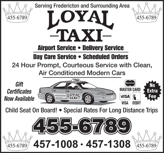 Loyal Taxi (506-455-6789) - Annonce illustrée======= - Serving Fredericton and Surrounding Area Airport Service   Delivery Service Day Care Service   Scheduled Orders 24 Hour Prompt, Courteous Service with Clean, Air Conditioned Modern Cars Gift No Extra Certificates Fee Now Available Child Seat On Board!   Special Rates For Long Distance Trips