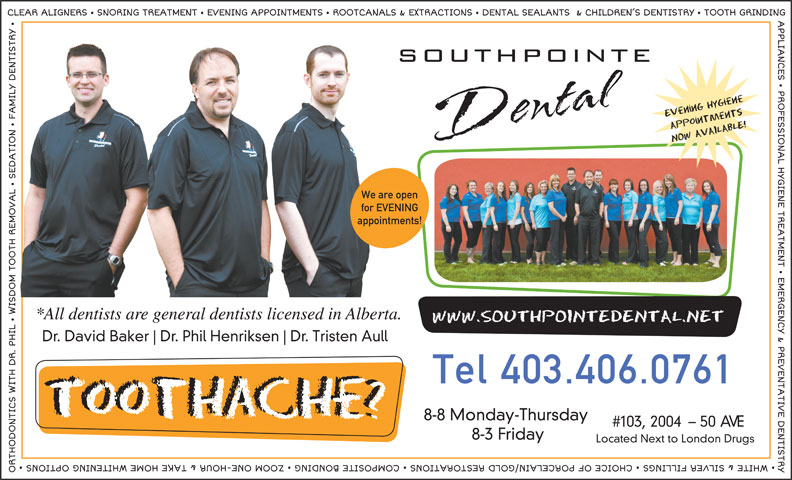Southpointe Dental (403-346-9122) - Annonce illustrée======= - We are open for EVENING appointments! *All dentists are general dentists licensed in Alberta. Dr. David Baker Dr. Phil Henriksen Dr. Tristen Aull Tel 403.406.0761 8-8 Monday-Thursday #103, 2004- 50 AVE 8-3 Friday Located Next to London Drugs