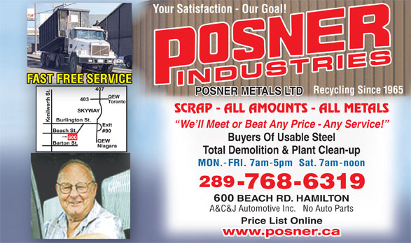Posner Metals Ltd (905-544-1881) - Display Ad - Your Satisfaction - Our Goal!Yo FAST FREE SERVICE INDUSTRIES Recycling Since 1965 POSNER METALS LTD SCRAP - ALL AMOUNTS - ALL METALS We ll Meet or Beat Any Price - Any Service! Buyers Of Usable Steel Total Demolition & Plant Clean-up MON.-FRI. 7am-5pm  Sat. 7am-noon 289 -768-6319 600 BEACH RD. HAMILTON A&C&J Automotive Inc.   No Auto Parts Price List Online www.posner.ca Price List Online www.posner.ca A&C&J Automotive Inc.   No Auto Parts Your Satisfaction - Our Goal!Yo FAST FREE SERVICE INDUSTRIES Recycling Since 1965 POSNER METALS LTD SCRAP - ALL AMOUNTS - ALL METALS We ll Meet or Beat Any Price - Any Service! Buyers Of Usable Steel Total Demolition & Plant Clean-up MON.-FRI. 7am-5pm  Sat. 7am-noon 289 -768-6319 600 BEACH RD. HAMILTON