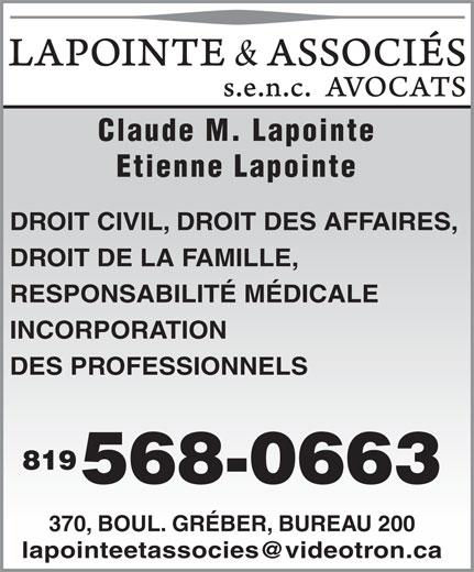 Lapointe & Associés Avocats (819-568-0663) - Annonce illustrée======= - Etienne Lapointe DROIT CIVIL, DROIT DES AFFAIRES, DROIT DE LA FAMILLE, RESPONSABILITÉ MÉDICALE INCORPORATION DES PROFESSIONNELS 819 568-0663 370, BOUL. GRÉBER, BUREAU 200 Claude M. Lapointe Claude M. Lapointe Etienne Lapointe DROIT CIVIL, DROIT DES AFFAIRES, DROIT DE LA FAMILLE, RESPONSABILITÉ MÉDICALE INCORPORATION DES PROFESSIONNELS 819 568-0663 370, BOUL. GRÉBER, BUREAU 200