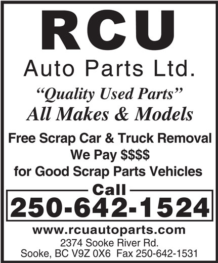 RCU Auto Parts Ltd (250-642-1524) - Display Ad - Auto Parts Ltd. Quality Used Parts All Makes & Models Free Scrap Car & Truck Removal We Pay $$$$ for Good Scrap Parts Vehicles Call 250-642-1524 www.rcuautoparts.com 2374 Sooke River Rd. Sooke, BC V9Z 0X6  Fax 250-642-1531 Auto Parts Ltd. Quality Used Parts All Makes & Models Free Scrap Car & Truck Removal We Pay $$$$ for Good Scrap Parts Vehicles Call 250-642-1524 www.rcuautoparts.com 2374 Sooke River Rd. Sooke, BC V9Z 0X6  Fax 250-642-1531