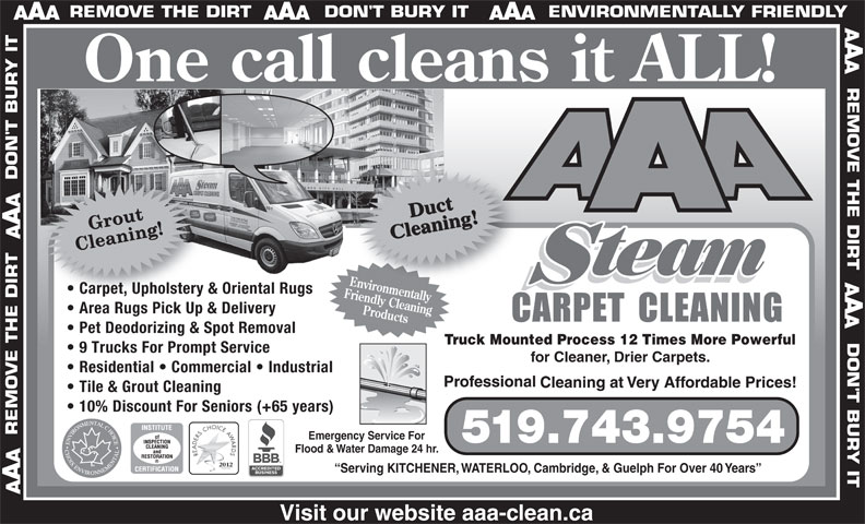 AAA Steam Carpet Cleaning Ltd (519-743-9754) - Annonce illustrée======= - ll cleans it ALL! team EnvironmentallyEnvironm Carpet, Upholstery & Oriental Rugs  Carpet, Upholstery & Friendly Cleaning Area Rugs Pick Up & Delivery Products One ca Pet Deodorizing & Spot Removal Truck Mounted Process 12 Times More Powerful 9 Trucks For Prompt Service for Cleaner, Drier Carpets. Tile & Grout Cleaning 10% Discount For Seniors (+65 years) Emergency Service For 519.743.9754 Flood & Water Damage 24 hr. Serving KITCHENER, WATERLOO, Cambridge, & Guelph For Over 40 Years Residential   Commercial   Industrial