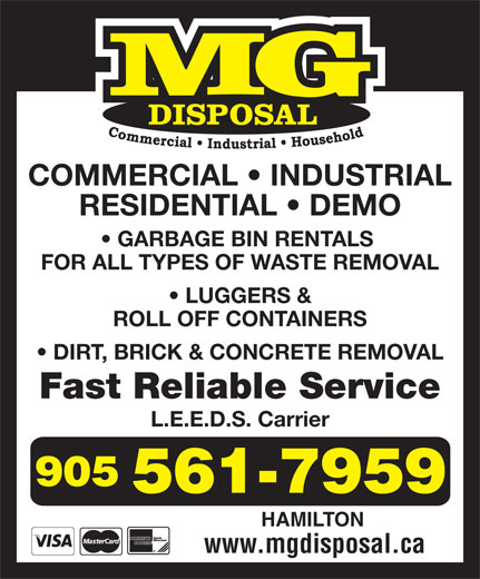 M G Disposal (905-561-7959) - Display Ad - COMMERCIAL   INDUSTRIAL RESIDENTIAL   DEMO GARBAGE BIN RENTALS FOR ALL TYPES OF WASTE REMOVAL LUGGERS & ROLL OFF CONTAINERS DIRT, BRICK & CONCRETE REMOVAL Fast Reliable Service L.E.E.D.S. Carrier HAMILTON www.mgdisposal.ca COMMERCIAL   INDUSTRIAL RESIDENTIAL   DEMO GARBAGE BIN RENTALS FOR ALL TYPES OF WASTE REMOVAL LUGGERS & ROLL OFF CONTAINERS DIRT, BRICK & CONCRETE REMOVAL Fast Reliable Service L.E.E.D.S. Carrier HAMILTON www.mgdisposal.ca