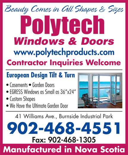 Polytech Windows & Doors (902-468-4551) - Display Ad - www.polytechproducts.com Beauty Comes in All Shapes & Sizes Contractor Inquiries Welcome European Design Tilt & Turn Casements   Garden Doors EGRESS Windows as Small as 36 x24 Custom Shapes We Have the Ultimate Garden Door 41 Williams Ave., Burnside Industrial Park 902-468-4551 Fax: 902-468-1305 Manufactured in Nova Scotia