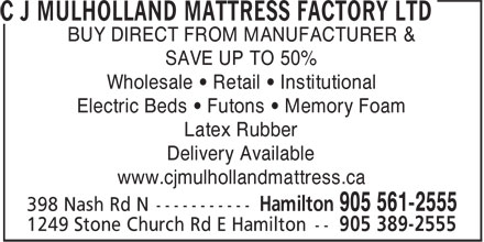 C J Mulholland Mattress Factory Ltd (905-561-2555) - Display Ad - BUY DIRECT FROM MANUFACTURER & SAVE UP TO 50% Wholesale • Retail • Institutional Electric Beds • Futons • Memory Foam Latex Rubber Delivery Available www.cjmulhollandmattress.ca BUY DIRECT FROM MANUFACTURER & SAVE UP TO 50% Wholesale • Retail • Institutional Electric Beds • Futons • Memory Foam Latex Rubber Delivery Available www.cjmulhollandmattress.ca