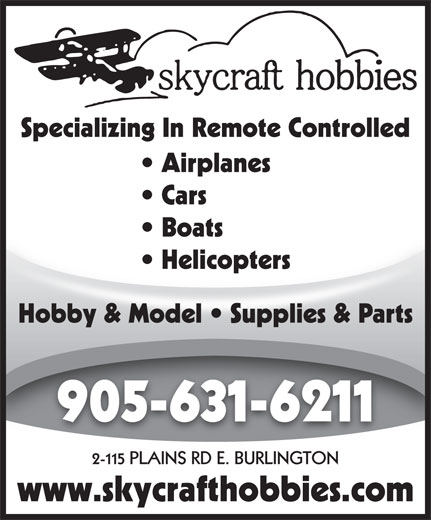 Skycraft Hobbies (905-631-6211) - Display Ad - Specializing In Remote Controlled Airplanes Cars Boats  Boats Helicopters  Helicopters Hobby & Model   Supplies & Parts 905-631-6211 2-115 PLAINS RD E. BURLINGTON www.skycrafthobbies.com Specializing In Remote Controlled Airplanes Cars Boats  Boats Helicopters  Helicopters Hobby & Model   Supplies & Parts 905-631-6211 2-115 PLAINS RD E. BURLINGTON www.skycrafthobbies.com