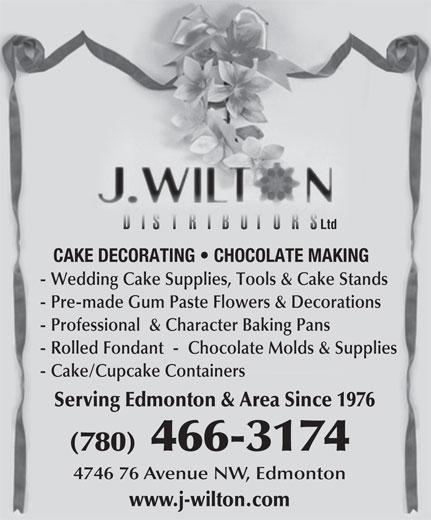 J Wilton Distributors Ltd (780-466-3174) - Annonce illustrée======= - Ltd Ltd CAKE DECORATING   CHOCOLATE MAKING - Pre-made Gum Paste Flowers & Decorations CAKE DECORATING   CHOCOLATE MAKING - Wedding Cake Supplies, Tools & Cake Stands - Professional  & Character Baking Pans - Cake/Cupcake Containers - Rolled Fondant  -  Chocolate Molds & Supplies - Wedding Cake Supplies, Tools & Cake Stands - Pre-made Gum Paste Flowers & Decorations - Professional  & Character Baking Pans - Rolled Fondant  -  Chocolate Molds & Supplies - Cake/Cupcake Containers Serving Edmonton & Area Since 1976 (780)466-3174 4746 76 Avenue NW, Edmonton www.j-wilton.com Serving Edmonton & Area Since 1976 (780)466-3174 4746 76 Avenue NW, Edmonton www.j-wilton.com