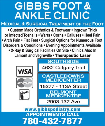 Gibbs Foot & Ankle Clinics (780-432-7877) - Display Ad - Custom Made Orthotics & Footwear   Ingrown Thick or Infected Toenails   Warts   Corns   Calluses   Heel Pain Arch Pain   Flat Feet   Surgical Options for Numerous Foot Disorders & Conditions   Evening Appointments Available X-Ray & Surgical Facilities On Site   Clinics Also In Lamont and Vegreville Therapeutic Laser SOUTHSIDE CASTLEDOWNS MEDICENTER 15277 - 113A Street BELMONT MEDICENTRE 2903 137 Ave 780-432-7877 www.gibbspodiatry.com