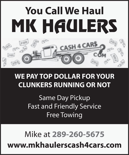 MK Haulers Cash for Cars (289-260-5675) - Annonce illustrée======= - You Call We Haul WE PAY TOP DOLLAR FOR YOUR CLUNKERS RUNNING OR NOT Same Day Pickup Fast and Friendly Service Free Towing Mike at 289-260-5675 www.mkhaulerscash4cars.com You Call We Haul WE PAY TOP DOLLAR FOR YOUR CLUNKERS RUNNING OR NOT Same Day Pickup Fast and Friendly Service Free Towing Mike at 289-260-5675 www.mkhaulerscash4cars.com