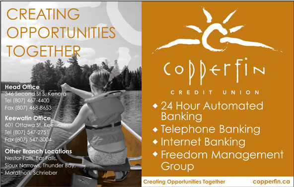 Copperfin Credit Union (807-467-4400) - Display Ad - CREATING OPPORTUNITIES TOGETHER Head Office 346 Second St S, Kenora Tel (807) 467-4400 24 Hour Automated Fax (807) 468-8653 Banking Keewatin Office 601 Ottawa St, Keewatin Telephone Banking Tel (807) 547-2751 Fax (807) 547-3004 Internet Banking Other Branch Locations Freedom Management Nestor Falls, Ear Falls, Sioux Narrows, Thunder Bay, Group Marathon, Schrieber Creating Opportunities Together copperfin.ca