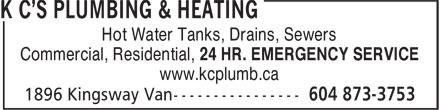 K C's Plumbing & Heating (604-873-3753) - Annonce illustrée======= - Hot Water Tanks, Drains, Sewers Commercial, Residential, 24 HR. EMERGENCY SERVICE www.kcplumb.ca Hot Water Tanks, Drains, Sewers Commercial, Residential, 24 HR. EMERGENCY SERVICE www.kcplumb.ca
