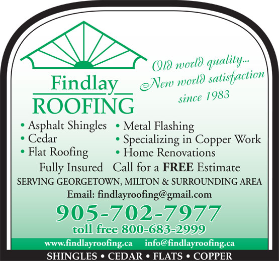Findlay Roofing Inc (905-702-7977) - Annonce illustrée======= - Old world quality... Findlay New world satisfaction since 1983 ROOFING Asphalt Shingles Metal Flashing Cedar Specializing in Copper Work Flat Roofing Home Renovations Fully Insured   Call for a FREE Estimate SERVING GEORGETOWN, MILTON & SURROUNDING AREA 905-702-7977 toll free 800-683-2999 SHINGLES   CEDAR   FLATS   COPPER