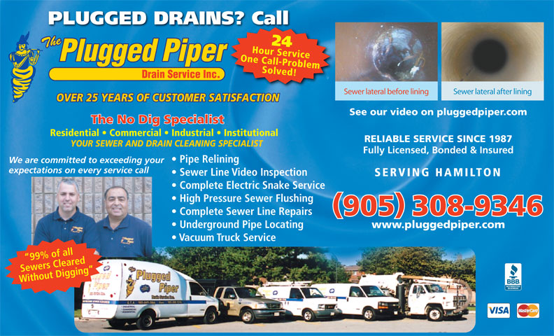 Plugged Piper Drain Services Inc (905-308-9346) - Display Ad - PLUGGED DRAINS? CallS? Call 24 One Call-ProblemHour Service Solved! Sewer lateral before lining Sewer lateral after lining OVER 25 YEARS OF CUSTOMER SATISFACTION See our video on pluggedpiper.com The No Dig Specialist Residential   Commercial   Industrial   Institutional RELIABLE SERVICE SINCE 1987 YOUR SEWER AND DRAIN CLEANING SPECIALIST Fully Licensed, Bonded & Insured Pipe Relining We are committed to exceeding your expectations on every service call Sewer Line Video Inspection SERVING HAMILTON Complete Electric Snake Service High Pressure Sewer Flushing Complete Sewer Line Repairs 905 308-9346 Underground Pipe Locating www.pluggedpiper.com Vacuum Truck Service 99% of all Sewers Cleared Without Digging