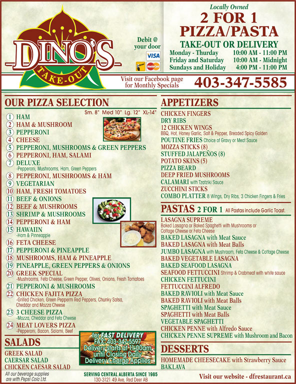 Dino's 2 for 1 Pizza & Pasta (403-347-5585) - Display Ad - 10 HAM, FRESH TOMATOES COMBO PLATTER 8 Wings, Dry Ribs, 3 Chicken Fingers & Fries 11 BEEF & ONIONS 12 BEEF & MUSHROOMS PASTAS 2 FOR 1 All Pastas include Garlic Toast. 13 SHRIMP & MUSHROOMS LASAGNA SUPREME 14 PEPPERONI & HAM Baked Lasagna or Baked Spaghetti with Mushrooms or 15 HAWAIIN Cottage Cheese or Feta Cheese -Ham & Pinneapple BAKED LASAGNA with Meat Sauce 16 FETA CHEESE BAKED LASAGNA with Meat Balls 17 PEPPERONI & PINEAPPLE JUMBO LASAGNA with Mushroom, Feta Cheese & Cottage Cheese 18 MUSHROOMS, HAM & PINEAPPLE BAKED VEGETABLE LASAGNA BAKED SEAFOOD LASAGNA 19 PINEAPPLE, GREEN PEPPERS & ONIONS SEAFOOD FETTUCCINI Shrimp & Crabmeat with white sauce 20 GREEK SPECIAL -Mushrooms, Feta Cheese, Green Pepper, Olives, Onions, Fresh Tomatoes CHICKEN FETTUCINI 21 PEPPERONI & MUSHROOMS FETTUCCINI ALFREDO BAKED RAVIOLI with Meat Sauce 22 CHICKEN FAJITA PIZZA -Grilled Chicken, Green Pepperm Red Peppers, Chunky Salsa, BAKED RAVIOLI with Meat Balls Cheddar and Mozza Cheese SPAGHETTI with Meat Sauce 23 3 CHEESE PIZZA SPAGHETTI with Meat Balls -Mozza, Cheddar and Feta Cheese VEGETABLE SPAGHETTI 24 MEAT LOVERS PIZZA CHICKEN PENNE with Alfredo Sauce -Pepperoni, Bacon, Salami, Beef for FAST DELIVERY CHICKEN PENNE SUPREME with Mushroom and Bacon FAX: 403-347-5597 SALADS Delivery starts at 11:00am DESSERTS GREEK SALAD until Closing Daily HOMEMADE CHEESECAKE with Strawberry Sauce CAERSAR SALAD Delivery Charge Applies BAKLAVA Locally Owned 2 FOR 1 PIZZA PASTA TAKE-OUT OR DELIVERY your door Monday - Thurday 10:00 AM - 11:00 PM Friday and Saturday 10:00 AM - M idnight Sundays and Holiday 4:00 PM - 11:00 PM Visit our Facebook page for Monthly Specials 403-347-5585 OUR PIZZA SELECTION APPETIZERS Sm. 8   Med 10   Lg. 12   XL-14 CHICKEN FINGERS 1 HAM DRY RIBS 2 HAM & MUSHROOM 12 CHICKEN WINGS 3 PEPPERONI BBQ, Hot, Honey Garlic, Salt & Pepper, Breaded Spicy Golden 4 CHEESE POUTINE FRIES Choice of Gravy or Meat Sauce MOZZA STICKS (8) 5 