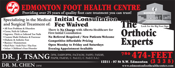 Edmonton Foot Health Centre (780-474-3338) - Display Ad - There is No Charge with Alberta Healthcare for Corns, Nails & Calluses First Initial Consultation Ingrown, Thick or Infected Toe Nails Orthotic Custom Made Orthotics & Footwear No Referral Required / New Patients Welcome Diabetic & Arthritic Feet Competitive Affordable Pricing Bunion / Hammertoes Experts Specialists Open Monday to Friday and Saturdays Heel Pain / Arch Pain / Flat Feet Infant / Children s Foot Disorder Evening Appointment Available 12211 - 97 St N.W. Edmonton www.edmontonfoothealthcenter.com EDMONTON FOOT HEALTH CENTRE Providing over 25 years of quality foot care treatment you can trust! Initial Consultation Fee Waived Look for the Big Foot Sign The All Foot Problems & Disorders