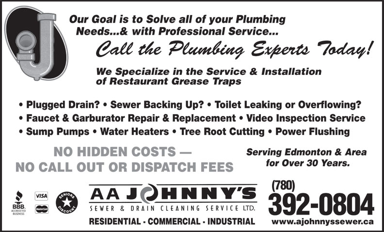 A Johnny's Sewer & Drain Cleaning Ltd (780-469-8236) - Annonce illustrée======= - Our Goal is to Solve all of your Plumbing Needs...& with Professional Service... Call the Plumbing Experts Today! We Specialize in the Service & Installation of Restaurant Grease Traps Plugged Drain?   Sewer Backing Up?   Toilet Leaking or Overflowing? Faucet & Garburator Repair & Replacement   Video Inspection Service Sump Pumps   Water Heaters   Tree Root Cutting   Power Flushing Serving Edmonton & Area NO HIDDEN COSTS for Over 30 Years. NO CALL OUT OR DISPATCH FEES (780) LTD. 392-0804 www.ajohnnyssewer.ca RESIDENTIAL - COMMERCIAL - INDUSTRIAL