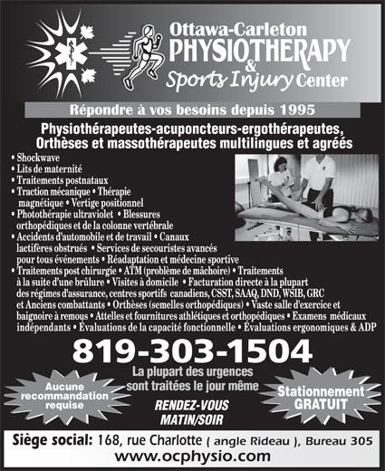 Ottawa Carleton Physiotherapy & Sports Injury Center (613-789-0015) - Annonce illustrée======= - recommandation requise GRATUIT RENDEZ-VOUS MATIN/SOIR Siège social: 168, rue Charlotte ( angle Rideau ), Bureau 305 www.ocphysio.com Physiothérapeutes-acuponcteurs-ergothérapeutes, Orthèses et massothérapeutes multilingues et agréés Shockwave Lits de maternité Traitements postnataux Traction mécanique   Thérapie magnétique   Vertige positionnel Photothérapie ultraviolet    Blessures orthopédiques et de la colonne vertébrale Accidents d automobile et de travail   Canaux lactifères obstrués    Services de secouristes avancés pour tous événements   Réadaptation et médecine sportive Traitements post chirurgie   ATM (problème de mâchoire)   Traitements à la suite d une brûlure   Visites à domicile    Facturation directe à la plupart des régimes d'assurance, centres sportifs  canadiens, CSST, SAAQ, DND, WSIB, GRC et Anciens combattants   Orthèses (semelles orthopédiques)   Vaste salle d'exercice et baignoire à remous   Attelles et fournitures athlétiques et orthopédiques   Examens  médicaux indépendants   Évaluations de la capacité fonctionnelle   Évaluations ergonomiques & ADP 819-303-1504 La plupart des urgences Aucune sont traitées le jour même Stationnement