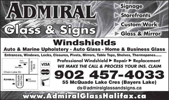 Admiral Glass & Signs (902-457-4033) - Display Ad - Windshieldsields Glass & Mirror Auto & Marine Upholstery · Auto Glass · Home & Business Glasslass · Home & Business Glass Entrances, Windows, Locks, Closures, Pivots, Mirrors, Table Tops, Shelves, Thermopanes......rors, Table Tops, Shelves, Thermopanes...... þþ Professional Windshield  Repair  Replacement WE MAKE THE CALL & PROCESS YOUR INS. CLAIM 902 457-4033 55 McQuade Lake Cres (Bayers Lake) www.AdmiralGlassHalifax.ca þ Signage þ Storefronts þ Custom Work þ Glass & Mirror Windshieldsields þ Signage þ þ Custom Work þ Storefronts Auto & Marine Upholstery · Auto Glass · Home & Business Glasslass · Home & Business Glass Entrances, Windows, Locks, Closures, Pivots, Mirrors, Table Tops, Shelves, Thermopanes......rors, Table Tops, Shelves, Thermopanes...... þþ Professional Windshield  Repair  Replacement WE MAKE THE CALL & PROCESS YOUR INS. CLAIM 902 457-4033 55 McQuade Lake Cres (Bayers Lake) www.AdmiralGlassHalifax.ca
