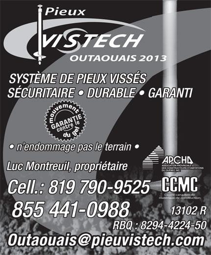 Pieux Vistech Outaouais 2013 (819-790-9525) - Annonce illustrée======= - OUTAOUAIS 2013 SYSTÈME DE PIEUX VISSÉS SÉCURITAIRE   DURABLE   GARANTI n endommage pas le terrain RBQ : 8294-4224-50 Luc Montreuil, propriétaire Cell.: 819 790-9525 Centre canadien de matériaux de construction 13102 R 855 441-0988 RBQ : 8294-4224-50 OUTAOUAIS 2013 SYSTÈME DE PIEUX VISSÉS SÉCURITAIRE   DURABLE   GARANTI n endommage pas le terrain Luc Montreuil, propriétaire Cell.: 819 790-9525 Centre canadien de matériaux de construction 13102 R 855 441-0988 Pieux Pieux