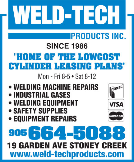 "Weld Tech Products Inc (905-664-5088) - Annonce illustrée======= - SINCE 1986 ""HOME OF THE LOWCOST CYLINDER LEASING PLANS"" Mon - Fri 8-5   Sat 8-12 WELDING MACHINE REPAIRS INDUSTRIAL GASES WELDING EQUIPMENT SAFETY SUPPLIES EQUIPMENT REPAIRS 905 664-5088 19 GARDEN AVE STONEY CREEK www.weld-techproducts.com SINCE 1986 ""HOME OF THE LOWCOST CYLINDER LEASING PLANS"" Mon - Fri 8-5   Sat 8-12 WELDING MACHINE REPAIRS INDUSTRIAL GASES WELDING EQUIPMENT SAFETY SUPPLIES EQUIPMENT REPAIRS 905 664-5088 19 GARDEN AVE STONEY CREEK www.weld-techproducts.com"
