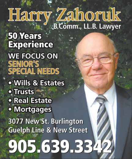 Zahoruk Harry (905-639-3342) - Annonce illustrée======= - Harry Zahoruk B.Comm., LL.B. Lawyer 50 Years Experience WE FOCUS ON SENIOR'S SPECIAL NEEDS Wills & Estates Trusts Real Estate Mortgages 3077 New St. Burlington Guelph Line & New Street 905.639.3342 Harry Zahoruk B.Comm., LL.B. Lawyer 50 Years Experience WE FOCUS ON SENIOR'S SPECIAL NEEDS Wills & Estates Trusts Real Estate Mortgages 3077 New St. Burlington Guelph Line & New Street 905.639.3342