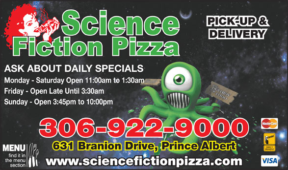 Science Fiction Pizza (306-922-9000) - Annonce illustrée======= - PICK-UP & DELIVERY ASK ABOUT DAILY SPECIALS Monday - Saturday Open 11:00am to 1:30am Friday - Open Late Until 3:30am Sunday - Open 3:45pm to 10:00pm 306-922-9000 631 Branion Drive, Prince Albert www.sciencefictionpizza.com