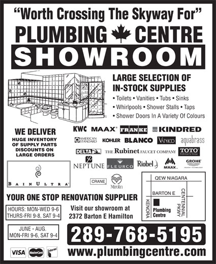 Plumbing Centre (905-560-0061) - Display Ad - www.plumbingcentre.com Worth Crossing The Skyway For PLUMBING     CENTRE SHOWROOM LARGE SELECTION OF IN-STOCK SUPPLIES Toilets   Vanities   Tubs   Sinks Whirlpools   Shower Stalls   Taps Shower Doors In A Variety Of Colours WE DELIVER HUGE INVENTORY OF SUPPLY PARTS DISCOUNTS ON LARGE ORDERS YOUR ONE STOP RENOVATION SUPPLIER Visit our showroom at HOURS: MON-WED 9-6 THURS-FRI 9-8, SAT 9-4 2372 Barton E Hamilton JUNE - AUG. MON-FRI 9-6, SAT 9-4 289-768-5195