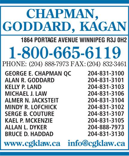 Chapman Goddard & Kagan (1-800-665-6119) - Annonce illustrée======= - CHAPMAN, GODDARD, KAGAN 1864 PORTAGE AVENUE WINNIPEG R3J 0H2 1-800-665-6119 PHONE: (204) 888-7973 FAX:(204) 832-3461 204-831-3100 GEORGE E. CHAPMAN QC 204-831-3101 ALAN R. GODDARD 204-831-3103 KELLY P. LAND 204-831-3106 MICHAEL J. LAW 204-831-3104 ALMER N. JACKSTEIT 204-831-3102 MINDY R. LOFCHICK 204-831-3107 SERGE B. COUTURE 204-831-3105 KAEL P. MCKENZIE 204-888-7973 ALLAN L. DYKER 204-831-3130 BRUCE D. HADDAD CHAPMAN, GODDARD, KAGAN 1864 PORTAGE AVENUE WINNIPEG R3J 0H2 1-800-665-6119 PHONE: (204) 888-7973 FAX:(204) 832-3461 204-831-3100 GEORGE E. CHAPMAN QC 204-831-3101 ALAN R. GODDARD 204-831-3103 KELLY P. LAND 204-831-3106 MICHAEL J. LAW 204-831-3104 ALMER N. JACKSTEIT 204-831-3102 MINDY R. LOFCHICK 204-831-3107 SERGE B. COUTURE 204-831-3105 KAEL P. MCKENZIE 204-888-7973 ALLAN L. DYKER 204-831-3130 BRUCE D. HADDAD