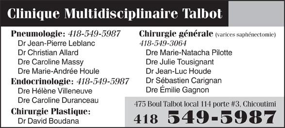 Clinique Multidisciplinaire Talbot (418-549-5987) - Annonce illustrée======= - Clinique Multidisciplinaire Talbot Pneumologie: 418-549-5987 Chirurgie générale (varices saphénectomie) Dr Jean-Pierre Leblanc 418-549-3064 Dr Christian Allard Dre Marie-Natacha Pilotte Dre Caroline Massy Dre Julie Tousignant Dre Marie-Andrée Houle Dr Jean-Luc Houde Dr Sébastien Carignan Endocrinologie: 418-549-5987 Dre Émilie Gagnon Dre Hélène Villeneuve Dre Caroline Duranceau 475 Boul Talbot local 114 porte #3, Chicoutimi Chirurgie Plastique: 418 549-5987 Dr David Boudana