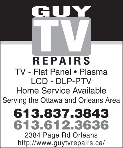 Guy TV Repairs (613-612-3636) - Annonce illustrée======= - 613.612.3636 2384 Page Rd Orleans http://www.guytvrepairs.ca/ GUY TV REPAIRS TV - Flat Panel   Plasma LCD - DLP-PTV Home Service Available Serving the Ottawa and Orleans Area 613.837.3843