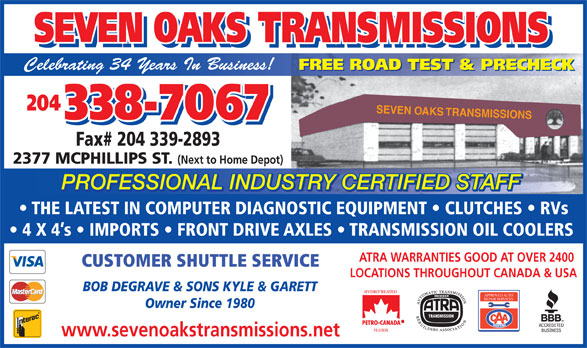 Seven Oaks Transmissions (204-338-7067) - Display Ad - FREE ROAD TEST & PRECHECK 204 SEVEN OAKS TRANSMISSIONS 338-7067 Fax# 204 339-2893 2377 MCPHILLIPS ST. (Next to Home Depot) PROFESSIONAL INDUSTRY CERTIFIED STAFF TRY CERTIFIED STAFFUSPROFESSIONAL IND THE LATEST IN COMPUTER DIAGNOSTIC EQUIPMENT   CLUTCHES   RVs 4 X 4 s   IMPORTS   FRONT DRIVE AXLES   TRANSMISSION OIL COOLERS ATRA WARRANTIES GOOD AT OVER 2400 TRANSMISSIONS SEVEN OAKS SEVEN OAKS TRANSMISSIONS Celebrating 34 Years In Business! FREE ROAD TEST & PRECHECK 204 SEVEN OAKS TRANSMISSIONS 338-7067 Fax# 204 339-2893 2377 MCPHILLIPS ST. (Next to Home Depot) PROFESSIONAL INDUSTRY CERTIFIED STAFF TRY CERTIFIED STAFFUSPROFESSIONAL IND THE LATEST IN COMPUTER DIAGNOSTIC EQUIPMENT   CLUTCHES   RVs 4 X 4 s   IMPORTS   FRONT DRIVE AXLES   TRANSMISSION OIL COOLERS ATRA WARRANTIES GOOD AT OVER 2400 CUSTOMER SHUTTLE SERVICE LOCATIONS THROUGHOUT CANADA & USA BOB DEGRAVE & SONS KYLE & GARETT APPROVED AUTO REPAIR SERVICES Owner Since 1980 www.sevenoakstransmissions.net SEVEN OAKS TRANSMISSIONS SEVEN OAKS TRANSMISSIONS Celebrating 34 Years In Business! CUSTOMER SHUTTLE SERVICE LOCATIONS THROUGHOUT CANADA & USA BOB DEGRAVE & SONS KYLE & GARETT APPROVED AUTO REPAIR SERVICES Owner Since 1980 www.sevenoakstransmissions.net