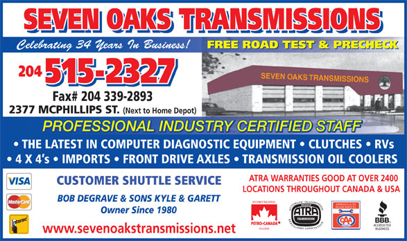Seven Oaks Transmissions (204-338-7067) - Display Ad - TRANSMISSIONS SEVEN OAKS TRANSMISSIONS Celebrating 34 Years In Business! FREE ROAD TEST & PRECHECK 204 SEVEN OAKS TRANSMISSIONS 515-2327 Fax# 204 339-2893 2377 MCPHILLIPS ST. (Next to Home Depot) PROFESSIONAL INDUSTRY CERTIFIED STAFF TRY CERTIFIED STAFFUSPROFESSIONAL IND THE LATEST IN COMPUTER DIAGNOSTIC EQUIPMENT   CLUTCHES   RVs 4 X 4 s   IMPORTS   FRONT DRIVE AXLES   TRANSMISSION OIL COOLERS ATRA WARRANTIES GOOD AT OVER 2400 CUSTOMER SHUTTLE SERVICE LOCATIONS THROUGHOUT CANADA & USA BOB DEGRAVE & SONS KYLE & GARETT APPROVED AUTO REPAIR SERVICES Owner Since 1980 www.sevenoakstransmissions.net SEVEN OAKS