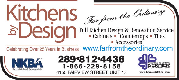 Kitchens By Design (905-333-1355) - Annonce illustrée======= - Kitchens Full Kitchen Design & Renovation Service by Design Cabinets    Countertops   Tiles Accessories www.farfromtheordinary.com Celebrating Over 25 Years in Business 289 812 4436 ARMOIRES DE CUISINE KITCHEN CABINETS INC 1-866-229-8158 National Kitchen & Bath Association www.bernierkitchen.com 4155 FAIRVIEW STREET, UNIT 17 Full Kitchen Design & Renovation Service by Design Cabinets    Countertops   Tiles Accessories www.farfromtheordinary.com Celebrating Over 25 Years in Business 289 812 4436 ARMOIRES DE CUISINE KITCHEN CABINETS INC 1-866-229-8158 National Kitchen & Bath Association www.bernierkitchen.com 4155 FAIRVIEW STREET, UNIT 17 Far from the Ordinary Kitchens Far from the Ordinary