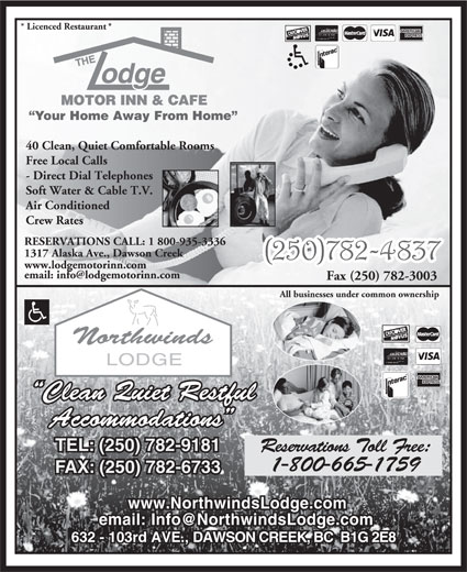 The Lodge Motor Inn & Café (250-782-4837) - Display Ad - www.lodgemotorinn.com Fax (250) 782-3003 All businesses under common ownership Clean Quiet Restful Accommodations TEL: (250) 782-9181 Reservations Toll Free: 1-800-665-1759 FAX: (250) 782-6733 www.NorthwindsLodge.com 632 - 103rd AVE., DAWSON CREEK, BC  B1G 2E8 * Licenced Restaurant * Your Home Away From Home 40 Clean, Quiet Comfortable Rooms Free Local Calls - Direct Dial Telephones Soft Water & Cable T.V. Air Conditioned Crew Rates RESERVATIONS CALL: 1 800-935-3336 1317 Alaska Ave., Dawson Creek